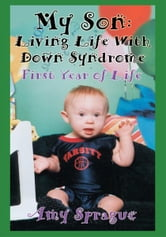My Son: Living Life With Down Syndrome - First Year of Life ebook by Amy Sprague
