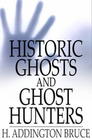 Historic Ghosts and Ghost Hunters ebook by H. Addington Bruce