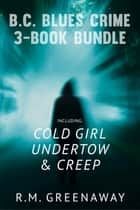 B.C. Blues Crime 3-Book Bundle - Creep / Undertow / Cold Girl ebook by R.M. Greenaway