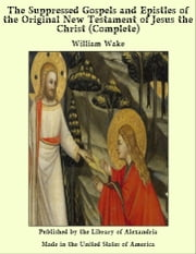The Suppressed Gospels and Epistles of The Original New Testament of Jesus The Christ, Complete ebook by William Wake