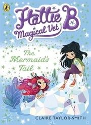Hattie B, Magical Vet: The Mermaid's Tail (Book 4) ebook by Claire Taylor-Smith