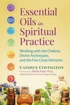 Essential Oils in Spiritual Practice - Working with the Chakras, Divine Archetypes, and the Five Great Elements ebook by