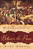 Between The Pieces - What Really Happened at the Cross? ebook by Paul White
