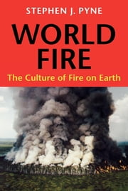 World Fire - The Culture of Fire on Earth ebook by Stephen J. Pyne