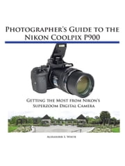 Photographer's Guide to the Nikon Coolpix P900 - Getting the Most from Nikon's Superzoom Digital Camera ebook by Alexander White