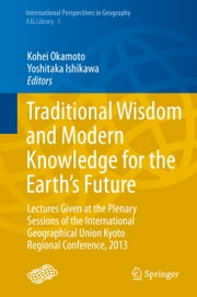 Traditional Wisdom and Modern Knowledge for the Earth's Future - Lectures Given at the Plenary Sessions of the International Geographical Union Kyoto Regional Conference, 2013 ebook by Kohei Okamoto,Yoshitaka Ishikawa