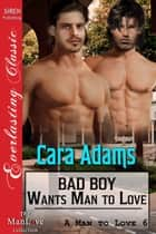 Bad Boy Wants Man to Love ebook by Cara Adams
