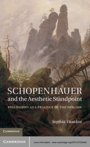 Schopenhauer and the Aesthetic Standpoint - Philosophy as a Practice of the Sublime ebook by Dr Sophia Vasalou