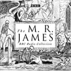 The M. R. James BBC Radio Collection - Dramatisations and readings of his classic ghost stories audiobook by