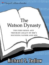 The Watson Dynasty - The Fiery Reign and Troubled Legacy of IBM's Founding Father and Son ebook by Richard S. Tedlow
