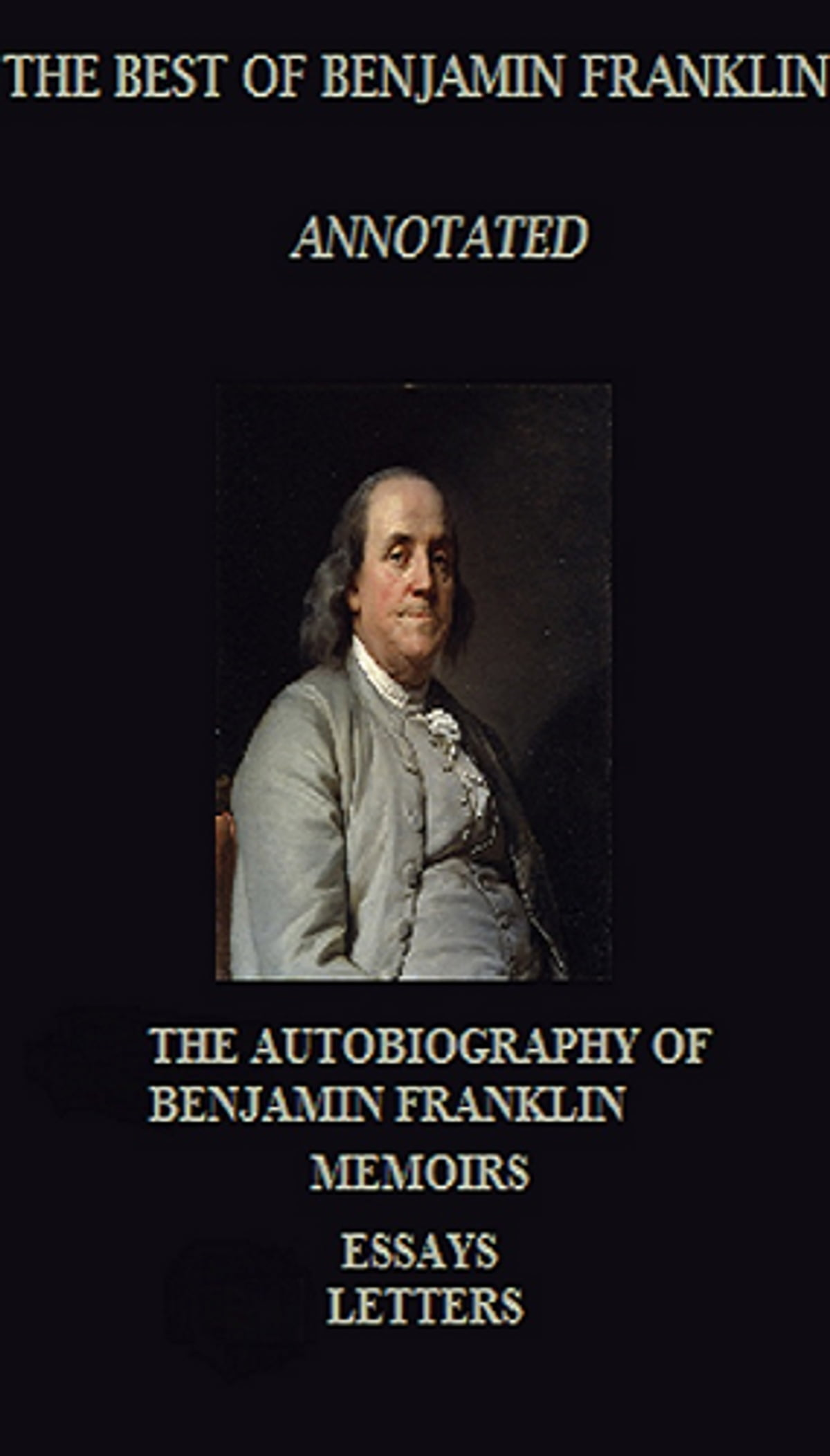 The Autobiography of Benjamin Franklin & Henry Ford (My Life and Work) (Annotated) (Unabridged)