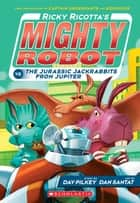 Ricky Ricotta's Mighty Robot vs. The Jurassic Jackrabbits From Jupiter (Book 5) ebook by Dav Pilkey, Dan Santat
