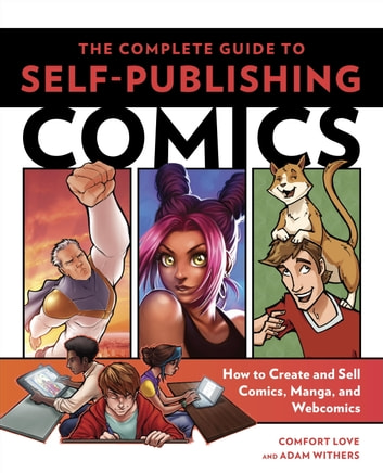 The Complete Guide to Self-Publishing Comics - How to Create and Sell Comic Books, Manga, and Webcomics ebook by Comfort Love,Adam Withers