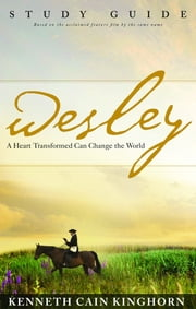 Wesley: A Heart Transformed Can Change the World Study Guide ebook by Kenneth C. Kinghorn