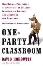 One-Party Classroom - How Radical Professors at America's Top Colleges Indoctrinate Students andUndermine Our Democracy ebook by David Horowitz, Jacob Laksin