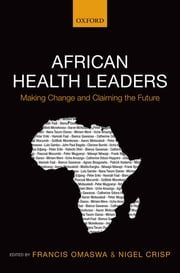African Health Leaders - Making Change and Claiming the Future ebook by Francis Omaswa, Nigel Crisp