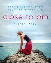 Close to Om - Stretching Yoga from Your Mat to Your Life ebook by Andrea Marcum