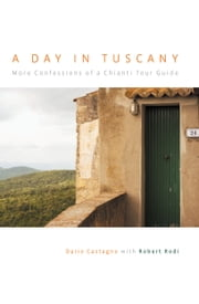 A Day in Tuscany - More Confessions of a Chianti Tour Guide ebook by Dario Castagno,Robert Rodi