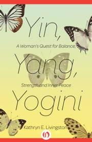 Yin, Yang, Yogini - A Woman's Quest for Balance, Strength and Inner Peace ebook by Kathryn E Livingston