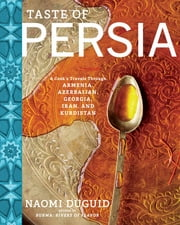 Taste of Persia - A Cook's Travels Through Armenia, Azerbaijan, Georgia, Iran, and Kurdistan ebook by Naomi Duguid