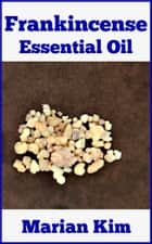 Frankincense Essential Oil ebook by Marian Kim