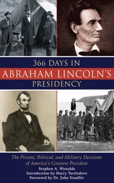 366 Days in Abraham Lincoln's Presidency - The Private, Political, and Military Decisions of America's Greatest President ebook by