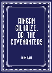Ringan Gilhaize, or, The Covenanters ebook by John Galt