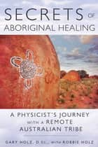Secrets of Aboriginal Healing - A Physicist's Journey with a Remote Australian Tribe ebook by Gary Holz, D.Sc., Robbie Holz