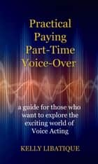 Practical, Paying, Part-Time Voice-Over ebook by Kelly Libatique