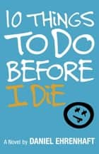 10 Things to Do Before I Die ebook by Daniel Ehrenhaft