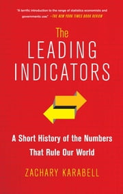The Leading Indicators - A Short History of the Numbers That Rule Our World ebook by Zachary Karabell