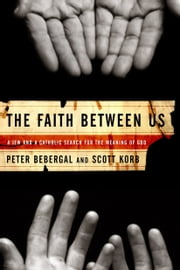 The Faith Between Us - A Jew and a Catholic Search for the Meaning of God ebook by Scott Korb,Peter Bebergal