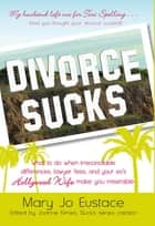 Divorce Sucks: What to do when irreconcilable differences, lawyer fees, and your ex's Hollywood wife make you miserable ebook by Mary Jo Eustace,Joanne Kimes