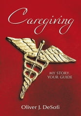 Caregiving - My Story, Your Guide ebook by Oliver J. DeSofi