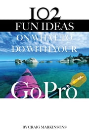 102 Fun Ideas On What to Do With Your GoPro ebook by Craig Markinsons