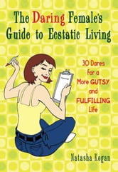 The Daring Female's Guide to Ecstatic Living - 30 Dares for a More Gutsy and Fulfilling Life ebook by Natasha Kogan
