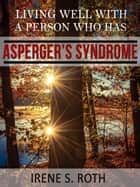 Living Well with a Person Who Has Asperger's Syndrome ebook by Irene S. Roth