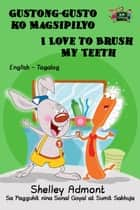 Gustong-gusto ko Magsipilyo I Love to Brush My Teeth: Tagalog English Bilingual Edition - Tagalog English Bilingual Collection ebook by Shelley Admont