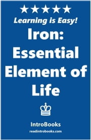 Iron: Essential Element of Life ebook by IntroBooks
