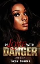 In Love With Danger 5 - In Love & Danger Series, #5 ebook by Toya Banks