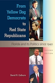 From Yellow Dog Democrats to Red State Republicans - Florida and Its Politics since 1940 ebook by David R. Colburn