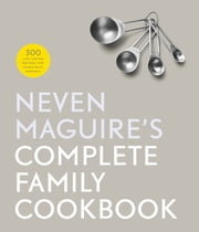 Neven Maguire's Complete Family Cookbook - 300 Life-saving Recipes for Super-busy Parents ebook by Neven Maguire