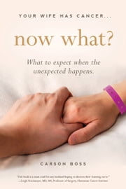 Your Wife Has Cancer, Now What? - What to Expect When the Unexpected Happens ebook by Carson Boss