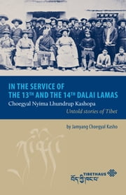 In the service of the 13th and 14th Dalai Lama - Choegyal Nyima Lhundrup Kashopa - Untold stories of Tibet ebook by Jamyang Choegyal Kasho
