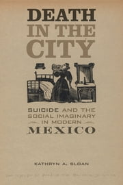 Death in the City - Suicide and the Social Imaginary in Modern Mexico ebook by Kathryn A. Sloan