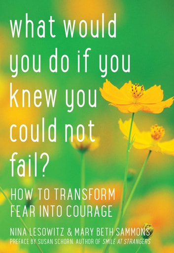 What Would You Do If You Knew You Could Not Fail? - How to Transform Fear into Courage ebook by Nina Lesowitz