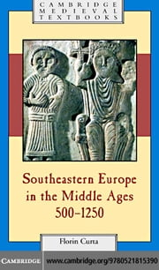 Southeastern Europe in the Middle Ages, 500-1250 ebook by Curta,Florin