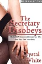 The Secretary Disobeys - A Kinky BDSM Dominance/Submission Sexy Office Short Story From Steam Books ebook by Crystal White, Steam Books