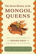 The Secret History of the Mongol Queens ebook by Jack Weatherford