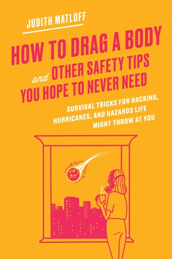 How to Drag a Body and Other Safety Tips You Hope to Never Need - Survival Tricks for Hacking, Hurricanes, and Hazards Life Might Throw at You ebook by Judith Matloff